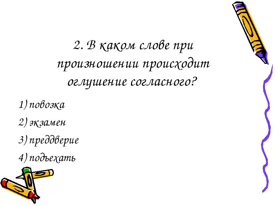 2. В каком слове при произношении происходит оглушение согласного? 1) повозка...