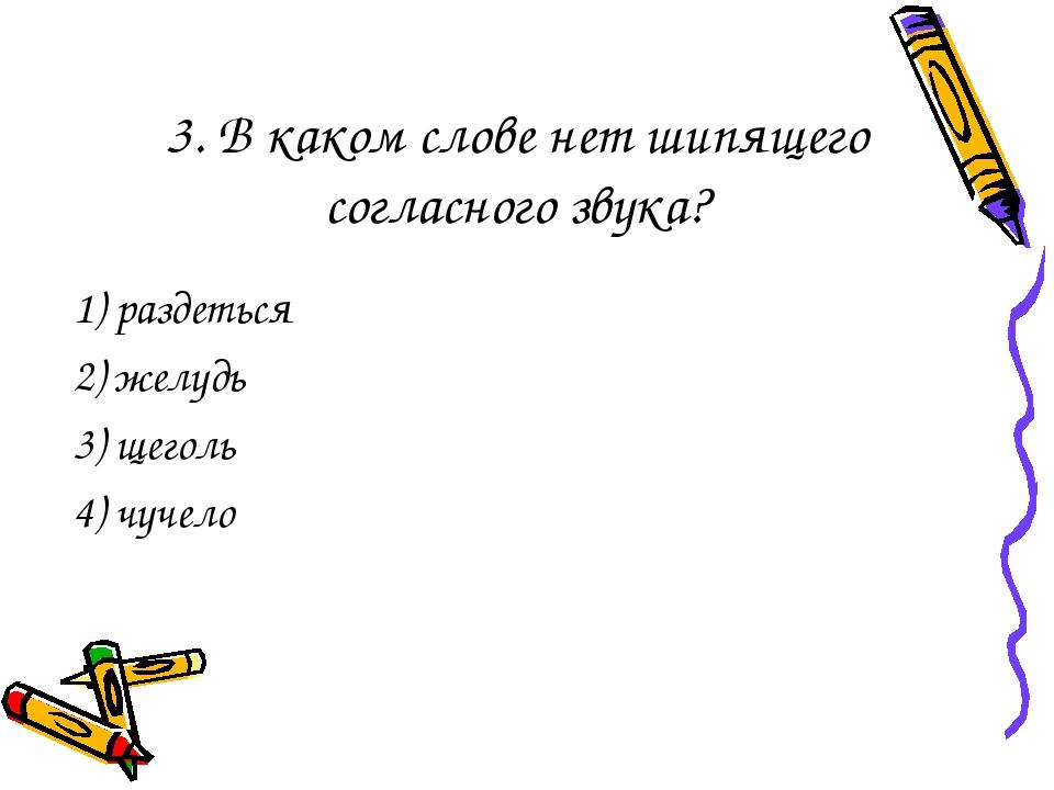 3. В каком слове нет шипящего согласного звука? 1) раздеться 2) желудь 3) щег...