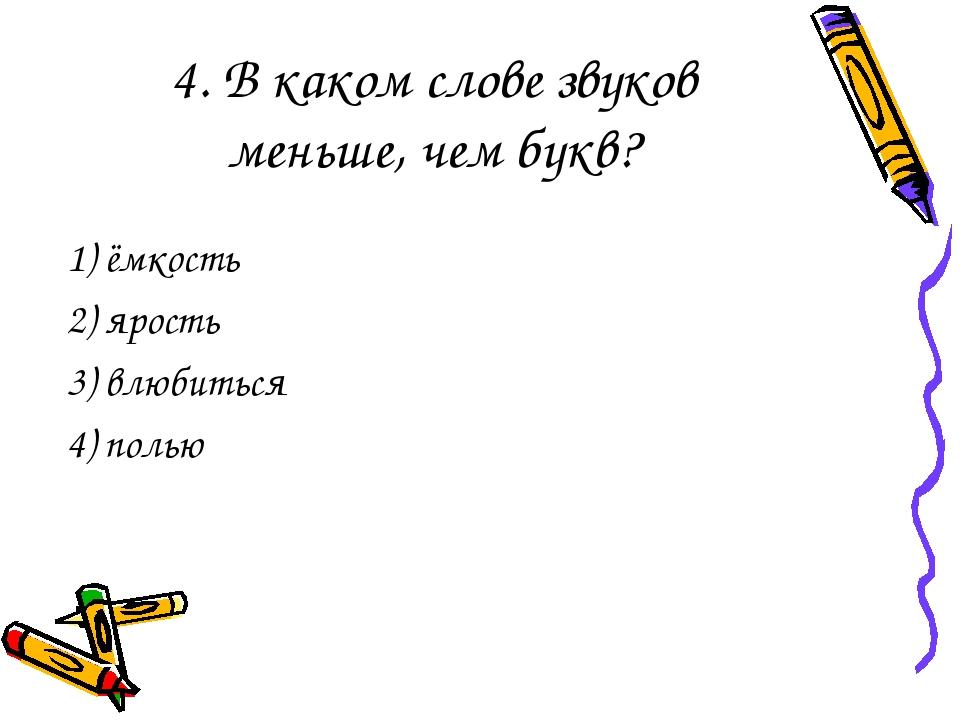 4. В каком слове звуков меньше, чем букв? 1) ёмкость 2) ярость 3) влюбиться 4...