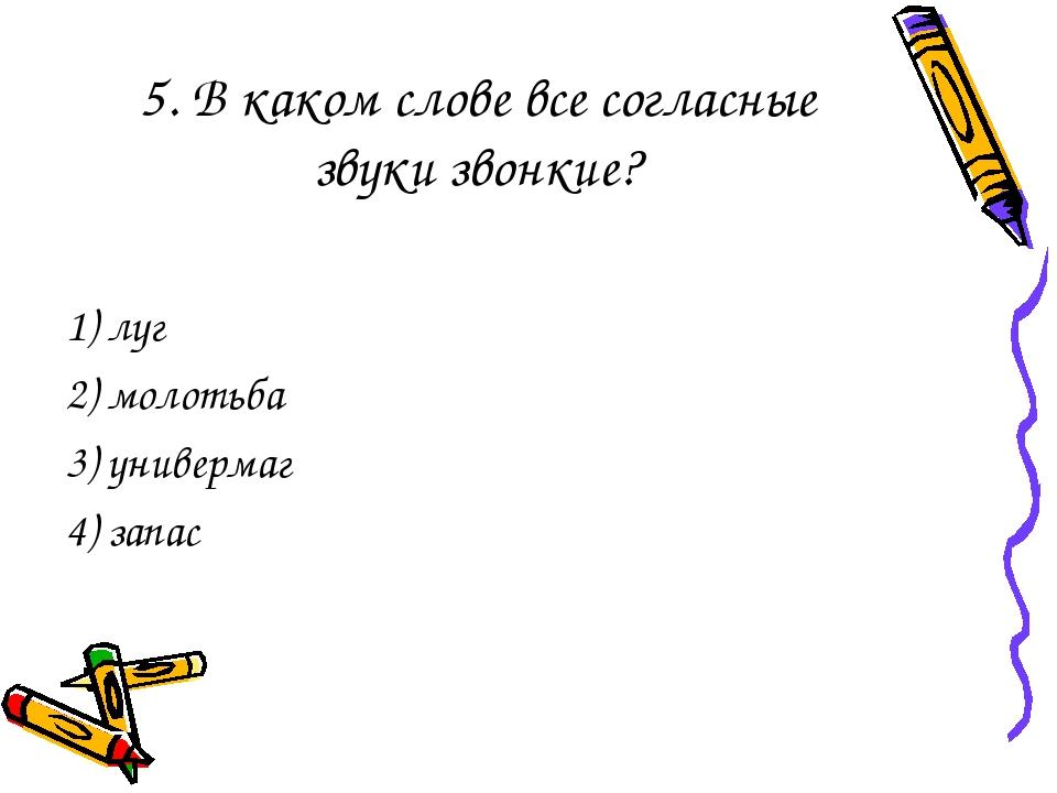 5. В каком слове все согласные звуки звонкие? 1) луг 2) молотьба 3) универмаг...