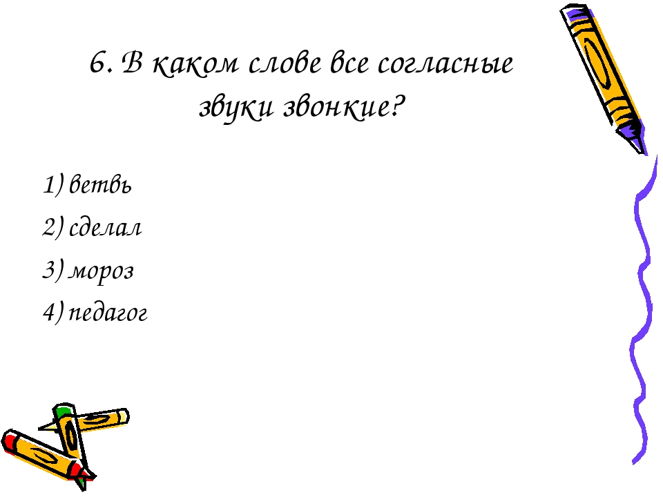 6. В каком слове все согласные звуки звонкие? 1) ветвь 2) сделал 3) мороз 4)...