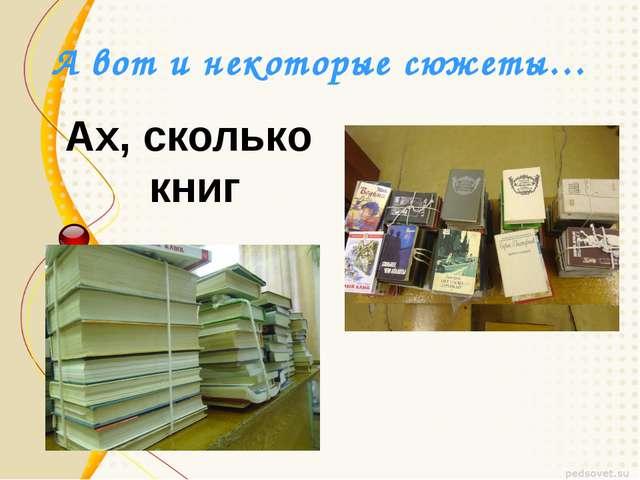 А вот и некоторые сюжеты… Ах, сколько книг
