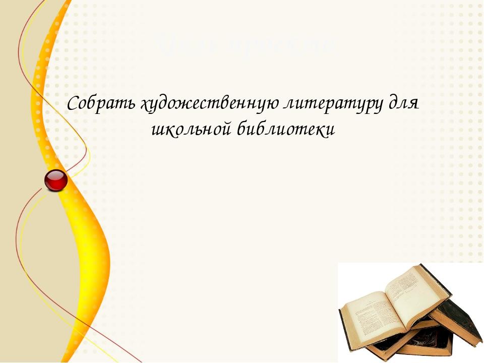 Цель проекта Собрать художественную литературу для школьной библиотеки