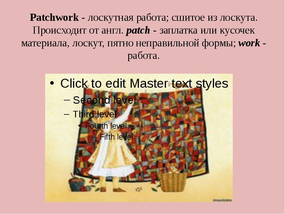 Patchwork- лоскутная работа; сшитое из лоскута. Происходит от англ.patch-...