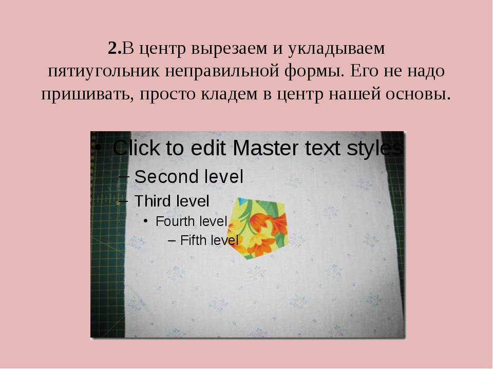 2.В центр вырезаем и укладываем пятиугольникнеправильной формы. Его не надо...