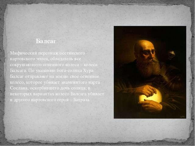 Балсаг Мифический персонаж осетинского нартовского эпоса, обладатель все сокр...