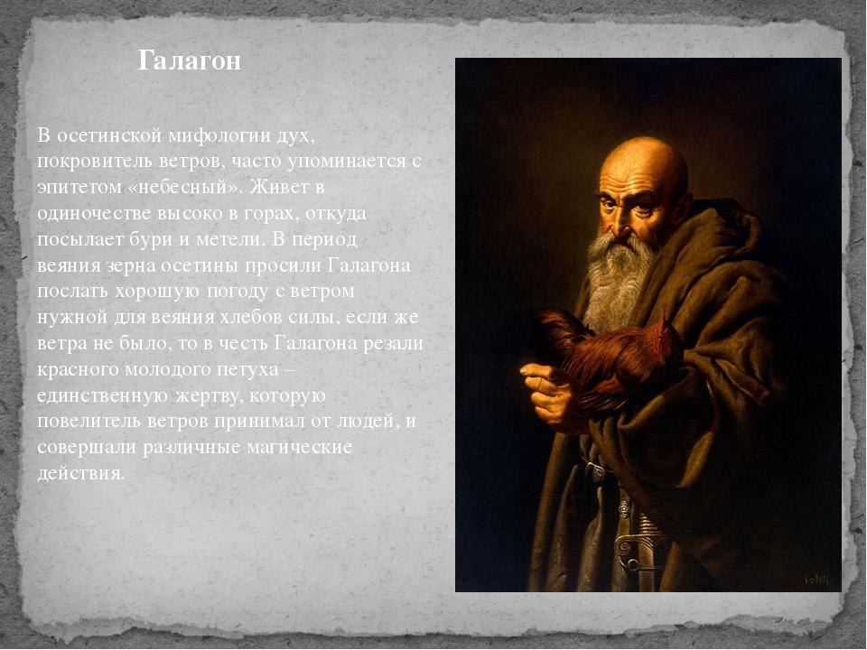 Галагон В осетинской мифологии дух, покровитель ветров, часто упоминается с э...
