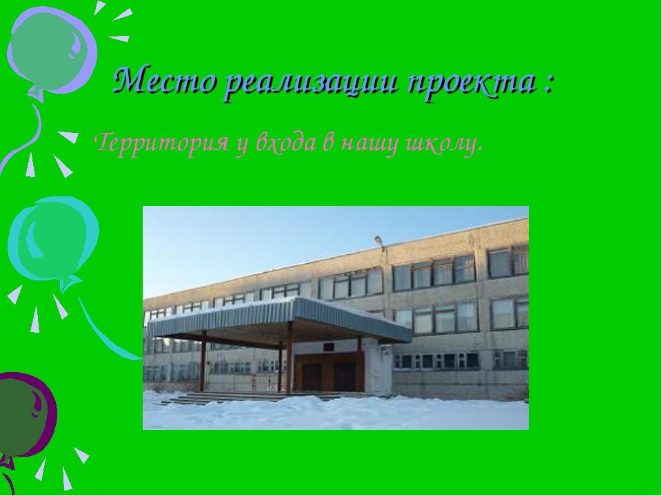 Место реализации проекта : Территория у входа в нашу школу.