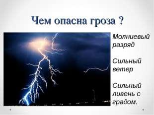 Чем опасна гроза ? Молниевый разряд Сильный ветер Сильный ливень с градом.