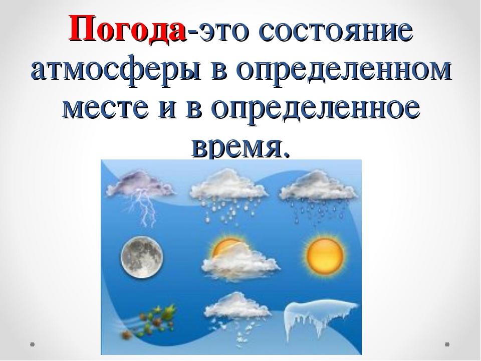 Погода-это состояние атмосферы в определенном месте и в определенное время.