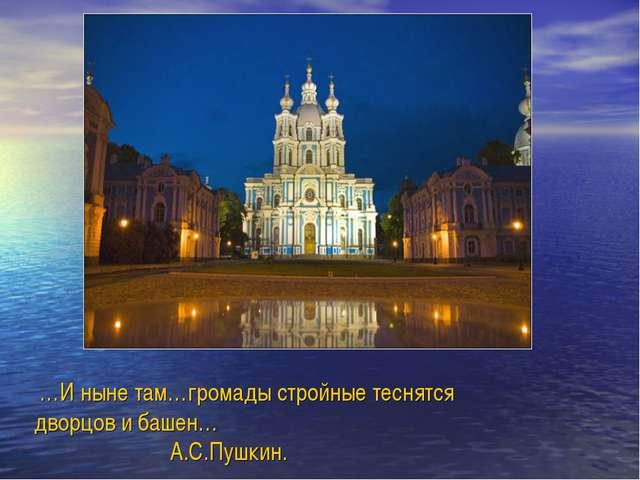 …И ныне там…громады стройные теснятся дворцов и башен… А.С.Пушкин.