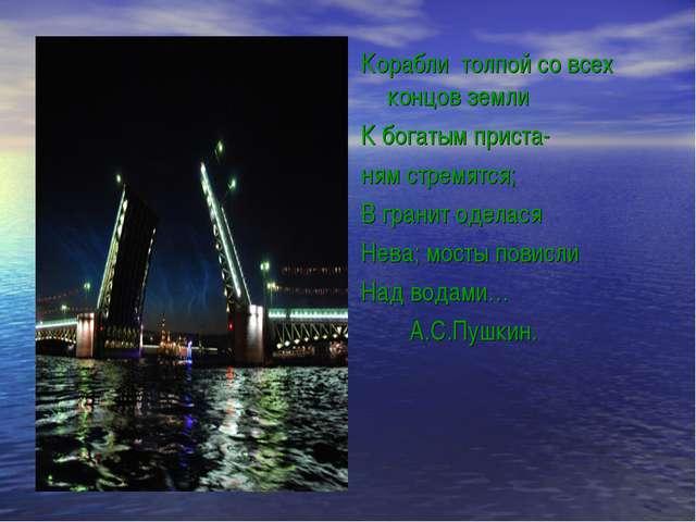 Корабли толпой со всех концов земли К богатым приста- ням стремятся; В гранит...