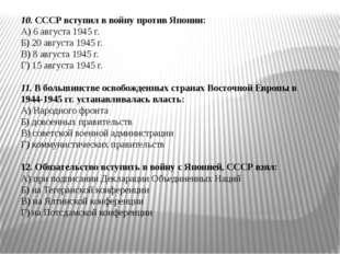 10. СССР вступил в войну против Японии: А) 6 августа 1945 г. Б) 20 августа 19