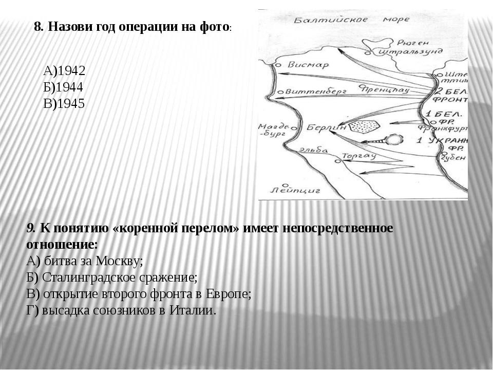8. Назови год операции на фото: А)1942 Б)1944 В)1945 9. К понятию «коренной п...