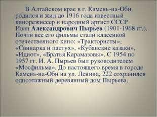В Алтайском крае в г. Камень-на-Оби родился и жил до 1916 года известный ки