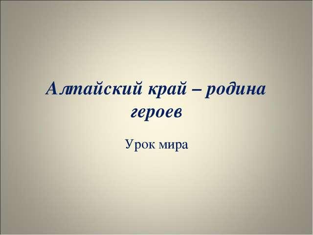 Алтайский край – родина героев Урок мира