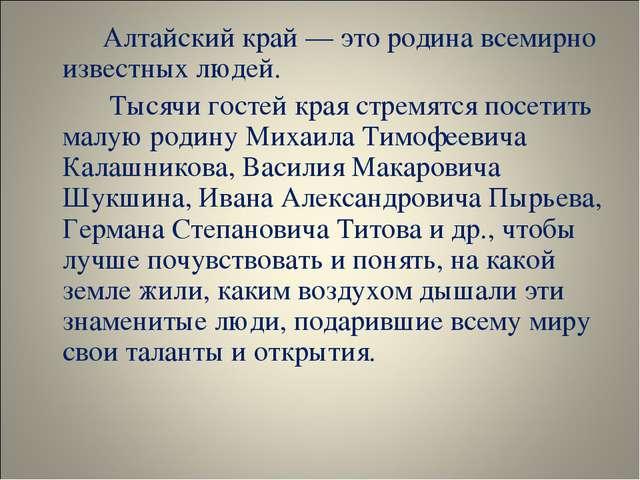 Алтайский край — это родина всемирно известных людей.  Тысячи гостей края...