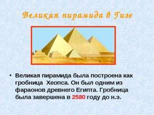 Великая пирамида в Гизе Великая пирамида была построена как гробница Хеопса.