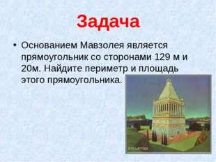 Задача Основанием Мавзолея является прямоугольник со сторонами 129 м и 20м. Н