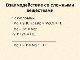 Взаимодействие со сложными веществами с кислотами Mg + 2HCl (разб) = MgCl2 +
