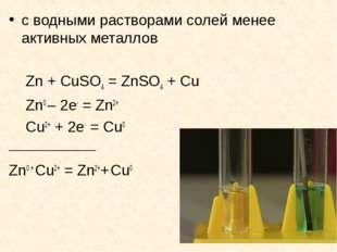с водными растворами солей менее активных металлов Zn + CuSO4 = ZnSO4 + Cu Zn