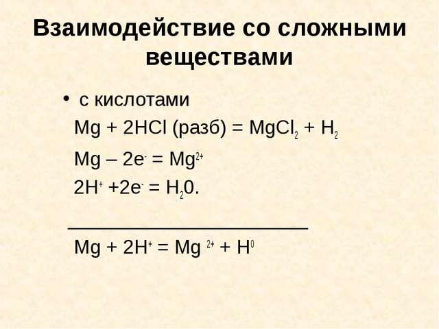 Взаимодействие со сложными веществами с кислотами Mg + 2HCl (разб) = MgCl2 +...