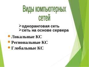 Локальные КС Региональные КС Глобальные КС одноранговая сеть сеть на основе с