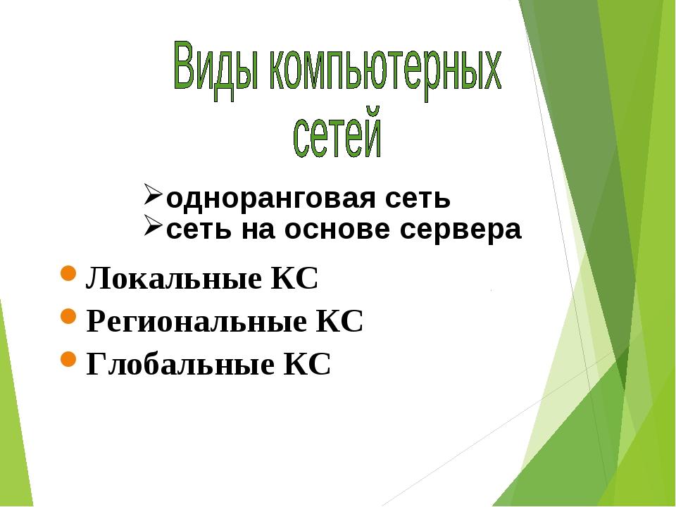 Локальные КС Региональные КС Глобальные КС одноранговая сеть сеть на основе с...