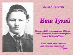 2011 год - Год Тукая Наш Тукай 26 апреля 2013 г. исполняется 127 лет со дня