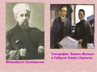 Мотыйгулла Тухватуллин Типография. Камиль Мутыги и Габдулла Тукай в Уральске