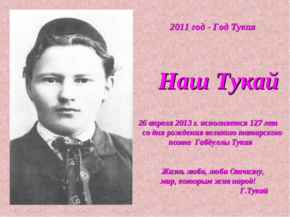2011 год - Год Тукая Наш Тукай 26 апреля 2013 г. исполняется 127 лет со дня...