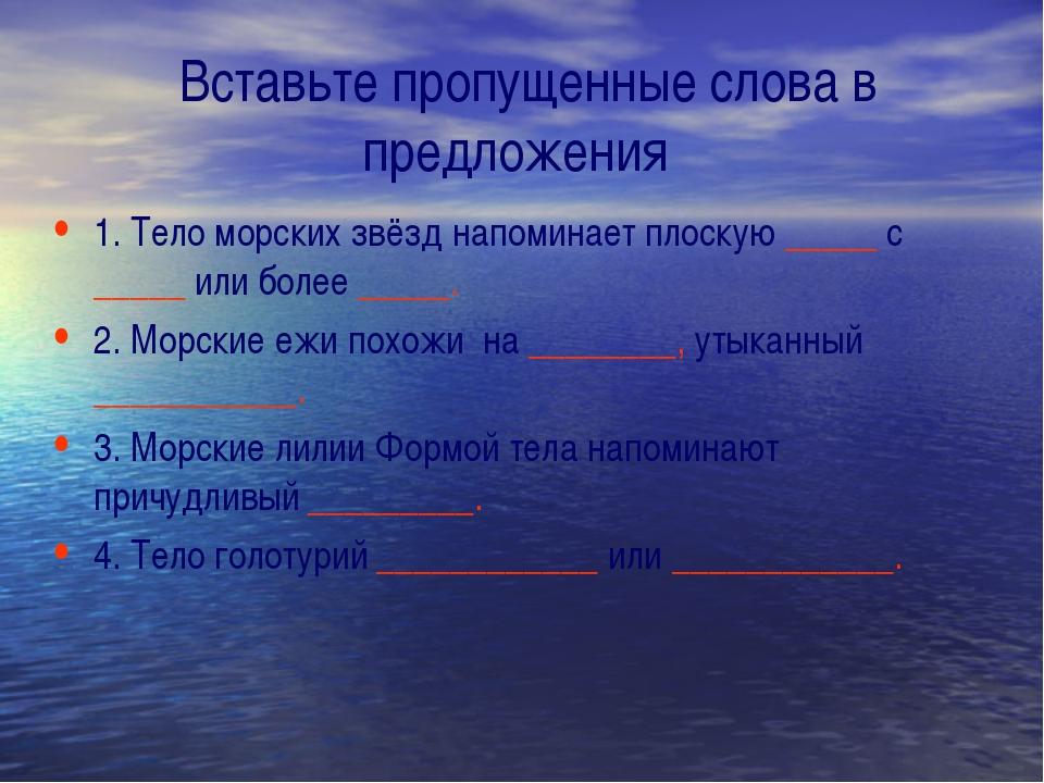 Вставьте пропущенные слова в предложения 1. Тело морских звёзд напоминает пл...