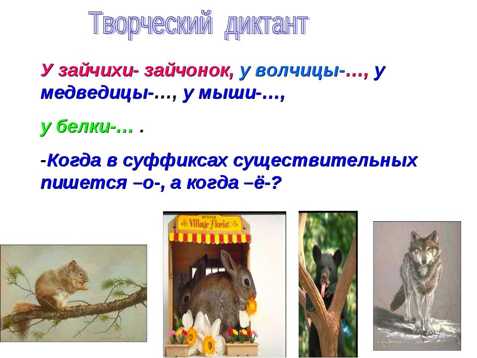 У зайчихи- зайчонок, у волчицы-…, у медведицы-…, у мыши-…, у белки-… . -Когда...