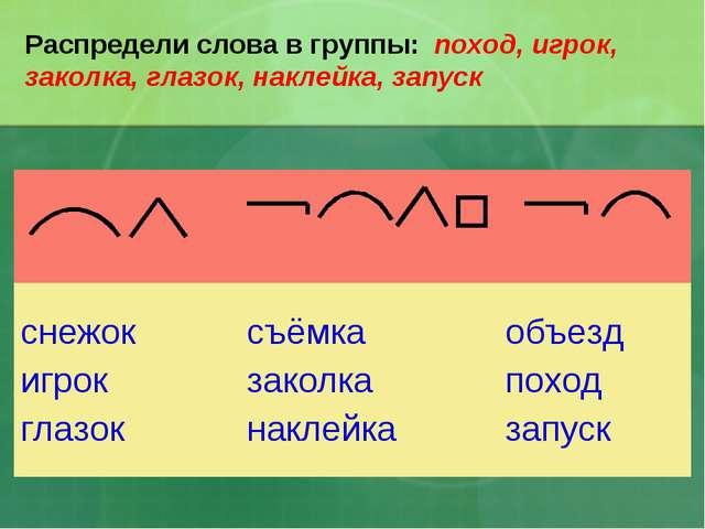 Распредели слова в группы: поход, игрок, заколка, глазок, наклейка, запуск...