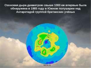 Озоновая дыра диаметром свыше 1000км впервые была обнаружена в 1985 году в Ю