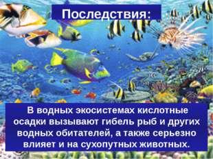 Последствия: В водных экосистемах кислотные осадки вызывают гибель рыб и друг