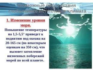 1. Изменение уровня моря. Повышение температуры на 1,5-5,5° приведет к поднят