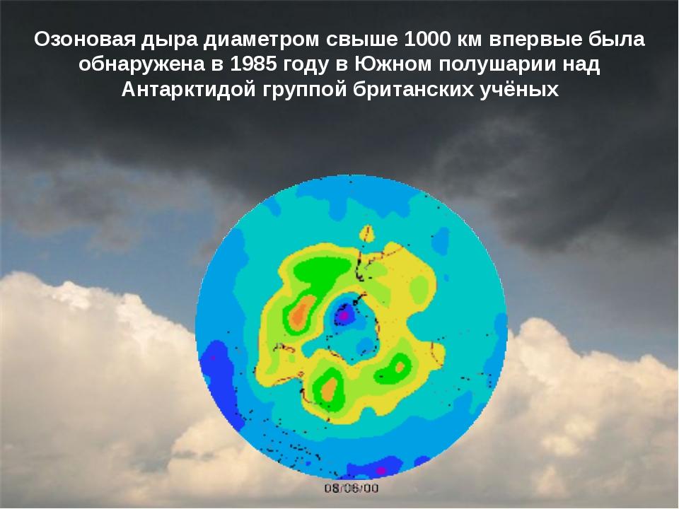 Озоновая дыра диаметром свыше 1000км впервые была обнаружена в 1985 году в Ю...