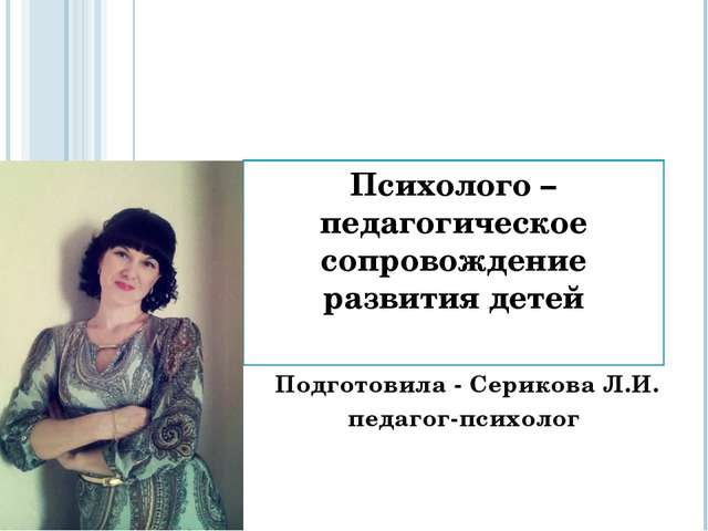 Психолого – педагогическое сопровождение развития детей Подготовила - Серико...