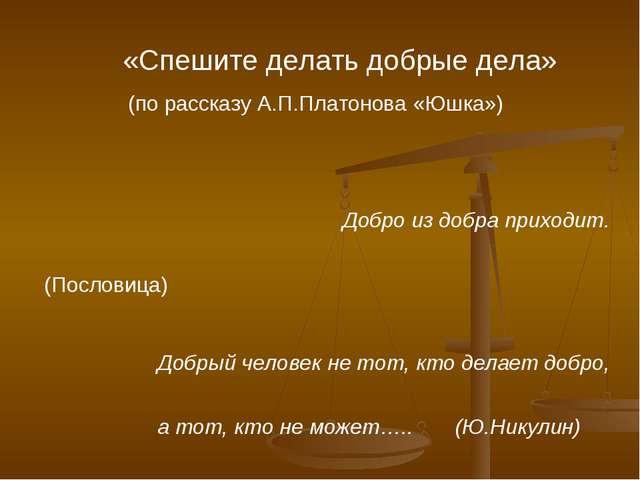 «Спешите делать добрые дела» (по рассказу А.П.Платонова «Юшка») Добро из доб...