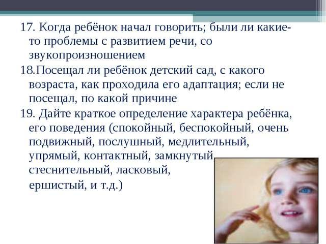 17. Когда ребёнок начал говорить; были ли какие-то проблемы с развитием речи,...