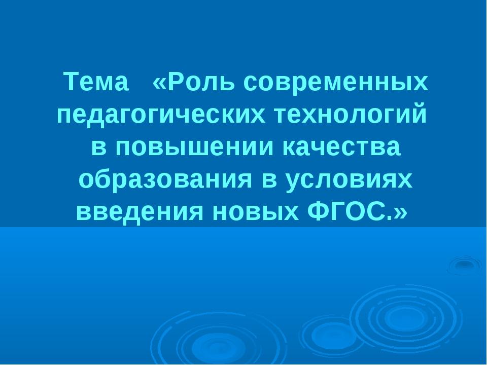 Тема «Роль современных педагогических технологий в повышении качества образо...