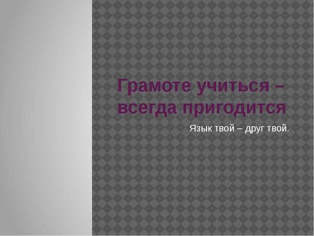 Грамоте учиться – всегда пригодится Язык твой – друг твой.