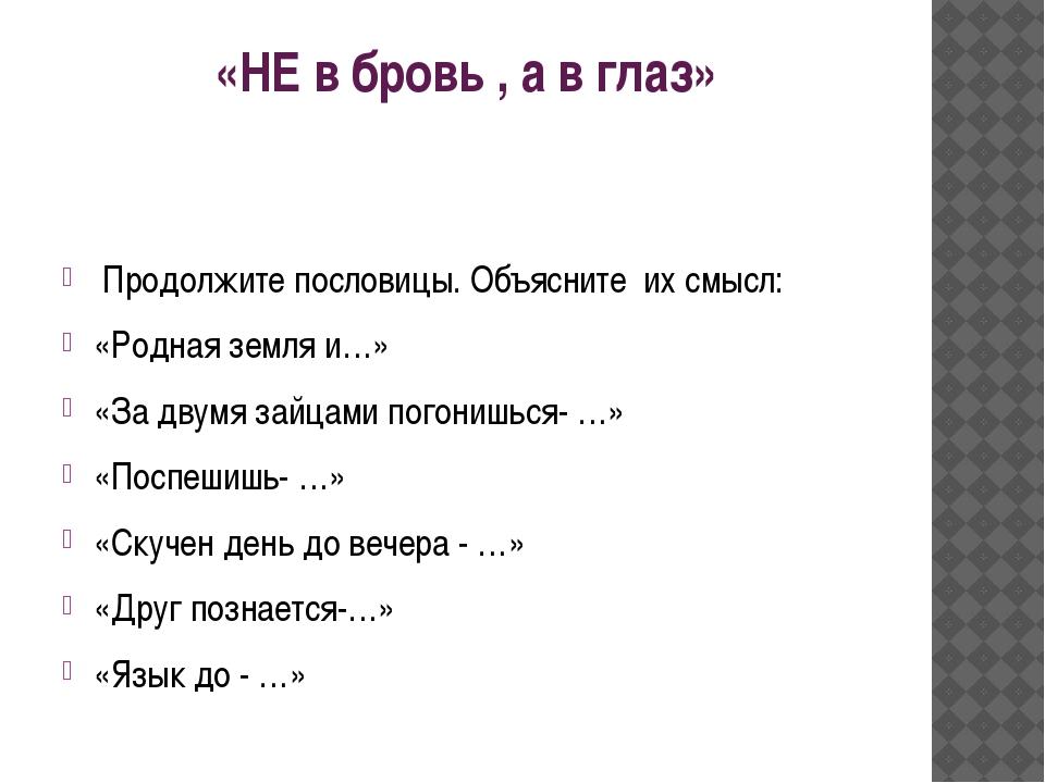 «НЕ в бровь , а в глаз» Продолжите пословицы. Объясните их смысл: «Родная зем...