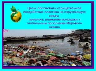 Цель: обосновать отрицательное воздействие пластика на окружающую среду; прив