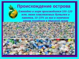 Происхождение острова Ежегодно в мире производится 100–120 млн. тонн пластико