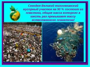 . Сегодня Великий тихоокеанский мусорный участок на 90 % состоит из пластика,
