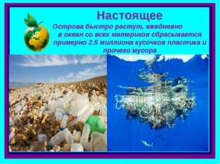 . Острова быстро растут, ежедневно в океан со всех материков сбрасывается при
