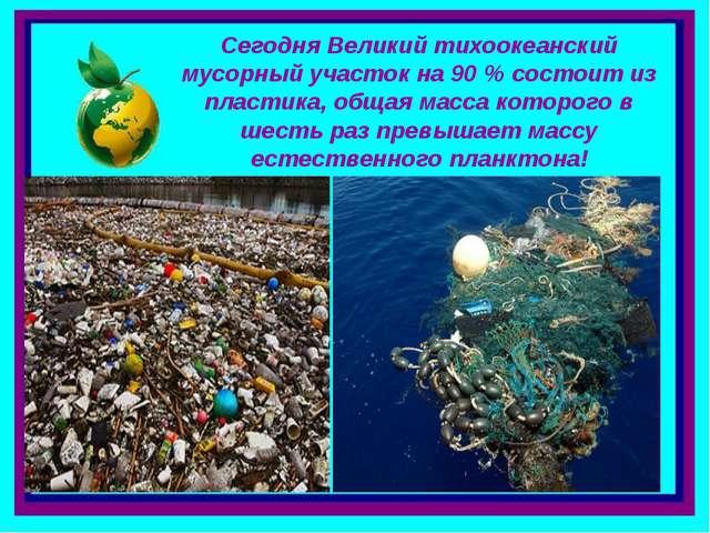 . Сегодня Великий тихоокеанский мусорный участок на 90 % состоит из пластика,...