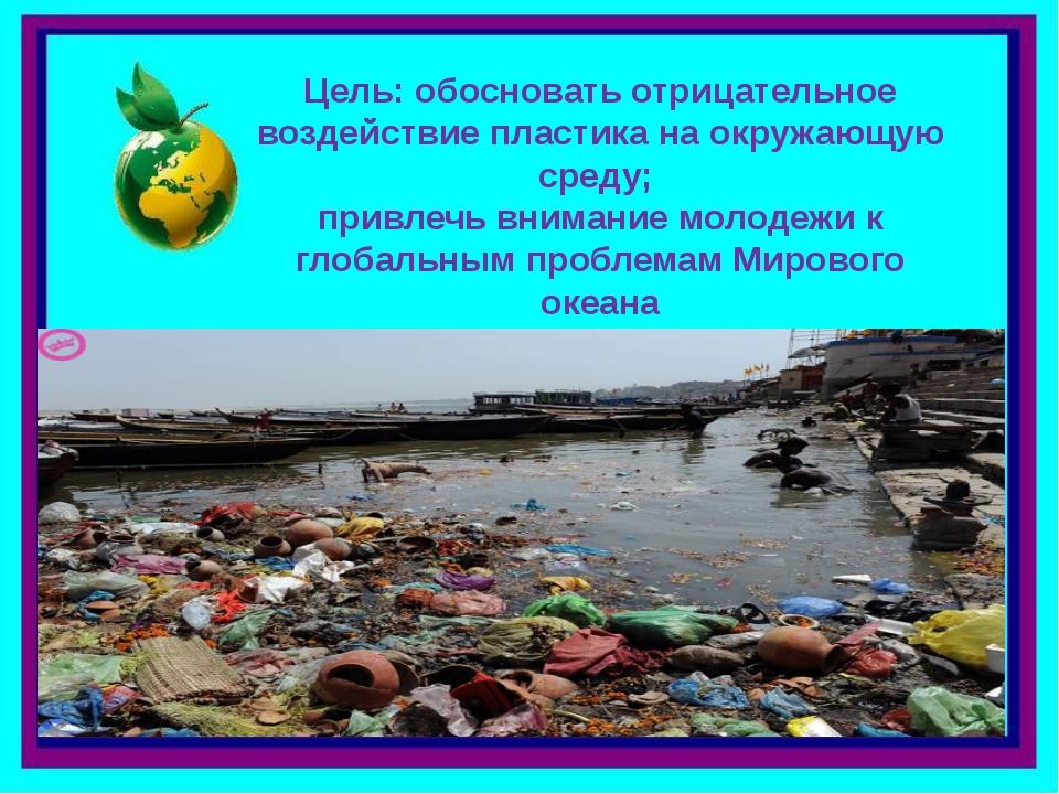 Цель: обосновать отрицательное воздействие пластика на окружающую среду; прив...